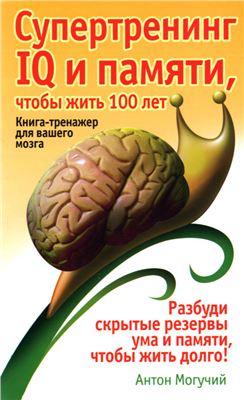 Могучий Антон. Супертренинг IQ и памяти, чтобы жить 100 лет. Книга-тренажер для вашего мозга