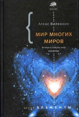 Виленкин Алекс. Мир многих миров. Физики в поисках параллельных вселенных