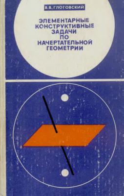 Глоговский В.В. Элементарные конструктивные задачи по начертательной геометрии