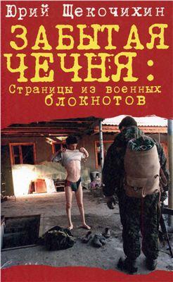 Щекочихин Юрий. Забытая Чечня. Страницы из военных блокнотов
