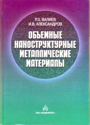 Валиев Р.З., Александров И.В. Объемные наноструктурные металлические материалы. Получение, структура и свойства