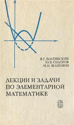 Болтянский В.Г., Сидоров Ю.В., Шабунин М.И. Лекции и задачи по элементарной математике