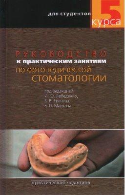 Лебеденко И.Ю. Руководство к практическим занятиям по ортопедической стоматологии для студентов 5 курсов