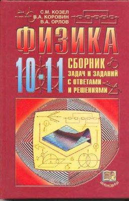 Козел С.М., Коровин В.А., Орлов В.А. Физика. 10-11 класс: Сборник задач и заданий с ответами и решениями