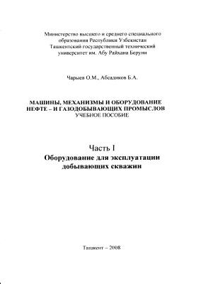 Чарыев О.М., Абсадиков Б.А. Машины, механизмы и оборудование нефте - и газодобывающих промыслов. Часть 1