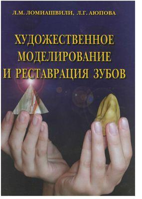 Ломиашвили Л.М., Аюпова Л.Г. Художественное моделирование и реставрация зубов