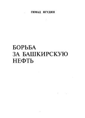 Ягудин Г. Борьба за башкирскую нефть