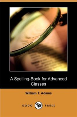 Adams William Taylor. A Spelling-Book for Advanced Classes