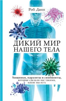 Данн Р. Дикий мир нашего тела. Хищники, паразиты и симбионты, которые сделали нас такими, какие мы есть