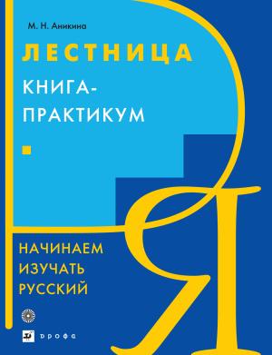 Аникина М.Н. Лестница. Книга - практикум. Начинаем изучать русский язык