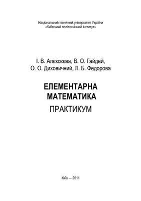 Алєксєєва І.В., Гайдей В.О., Диховичний О.О., Федорова Л.Б. Елементарна математика. Практикум