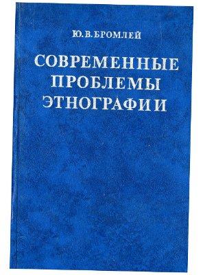 Бромлей Ю.В. Современные проблемы этнографии (очерки и истории)