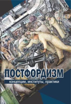 Ильченко М.С., Мартьянов В.С. (ред.) Постфордизм: концепции, институты, практики
