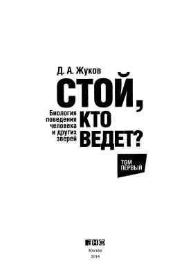 Жуков Д.А. Стой, кто ведет? Биология поведения человека и других зверей. Том 1