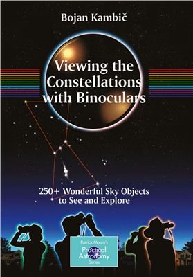 Kambic B. Viewing the Constellations with Binoculars: 250+ Wonderful Sky Objects to See and Explore