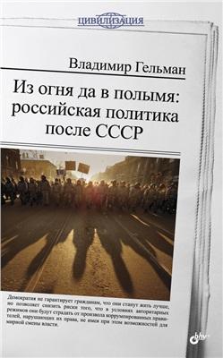Гельман В.Я. Из огня да в полымя: российская политика после СССР