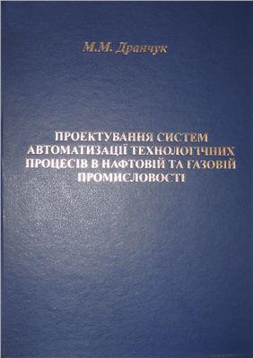 Дранчук М.М. Проектування систем автоматизації технологічних процесів в нафтовій і в газовій промисловості Частина1