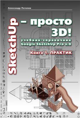 Петелин А. SketchUp - просто 3D! Учебник-справочник Google SketchUp v. 8.0 Pro. Книга 1. Практик