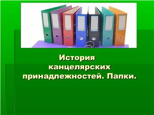 Презентация-доклад - История канцелярских принадлежностей. Папки