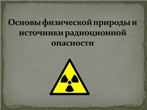 Презентация - Основы физической природы и источники радиационной опасности
