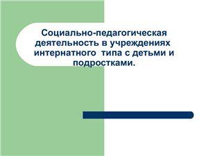 Социально-педагогическая деятельность в учреждениях интернатного типа + презентация