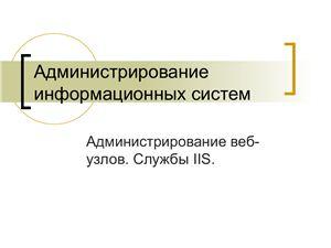 Администрирование информационных систем. Веб-службы и сервисы. Лекция 3. Администрирование веб-узлов. Службы IIS