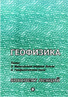 Павлов А.Н. Геофизика: Тема 3. Физические модели Земли. Тема 4, Геофизические поля
