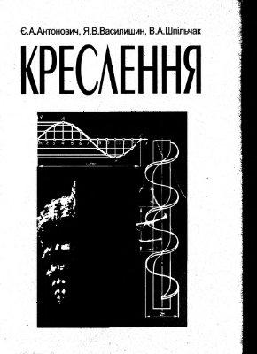 Антонович Є.А., Василишин Я.В., Шпільчак А.В. Креслення