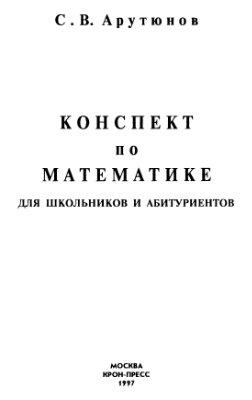 Арутюнов С.В. Конспект по математике для школьников и абитуриентов