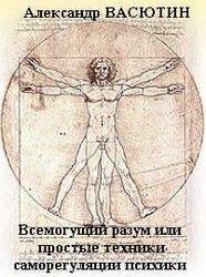 Васютин Александр. Всемогущий разум или простые и эффективные техники самооздоровления