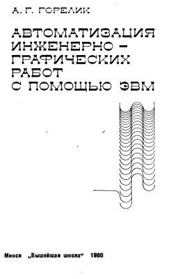 Горелик А.Г. Автоматизация инженерно-графических работ с помощью ЭВМ
