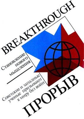 Громыко А., Хеллман М. и др. Прорыв: Становление нового мышления. Советские и западные учёные призывают к миру без войн