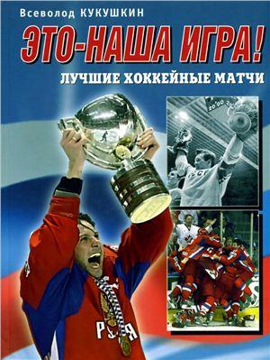 Кукушкин В.В. Это - наша игра! Лучшие хоккейные матчи 1954-2008. Коллекционное издание