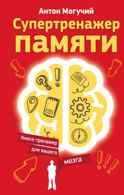 Могучий Антон. Супертренажер памяти. Книга-тренажер для вашего мозга