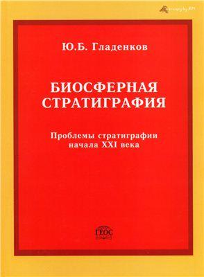 Гладенков Ю.Б. Биосферная стратиграфия (проблемы стратиграфии начала XXI века)
