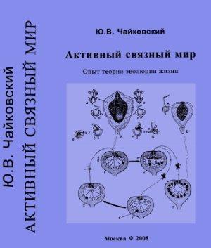Чайковский Ю.В. Активный связный мир. Опыт теории эволюции жизни
