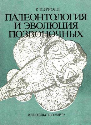 Кэролл Р. Палеонтология и эволюция позвоночных (в 3-х томах)