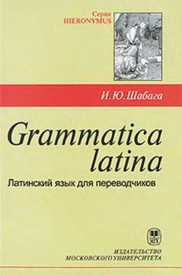 Шабага И.Ю. Grammatica latina. Латинский язык для переводчиков