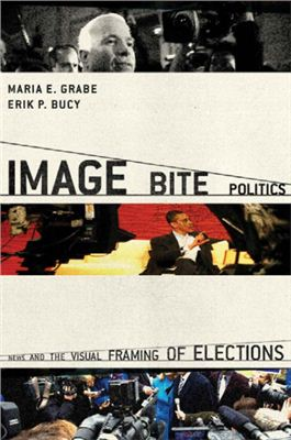 Grabe Maria, Bucy Erik. Image Bite Politics: News and the Visual Framing of Elections (Series in Political Psychology)