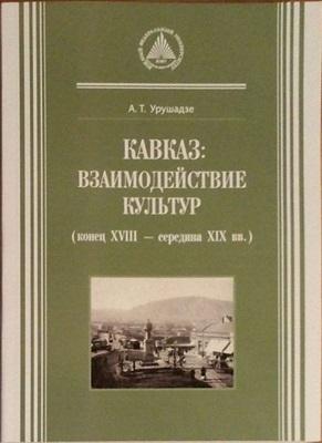 Урушадзе А.Т. Кавказ: взаимодействие культур (конец XVIII - середина XIX вв.)