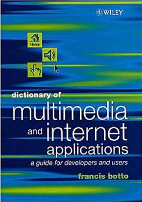 Botto Francis. Dictionary of Multimedia and Internet Applications: a Guide for Developers and Users