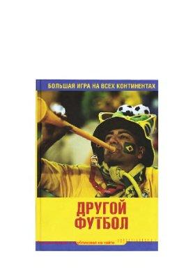 Блажко Е., Громиков И. Другой футбол. Большая игра на всех континентах: публицистические очерки