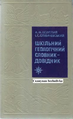 Безуглий А.М., Співачевський I.Г. Шкільний геологічний словник-довідник