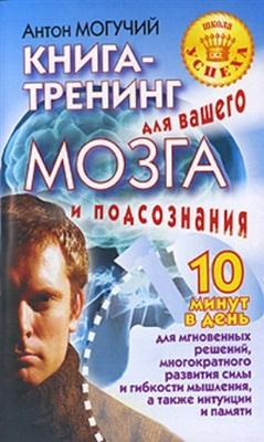Могучий Антон. Книга-тренинг для вашего мозга и подсознания