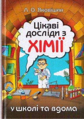 Яковішин Л.О. Цікаві досліди з хімії: у школі та вдома
