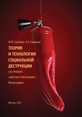 Сундиев И.Ю., Смирнов А.А. Теория и технологии социальной деструкции (на примере цветных революций)