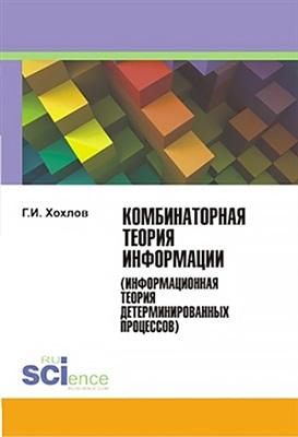Хохлов Г.И. Комбинаторная теория информации (информационная теория детерминированных процессов)