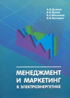 Дьяков А.Ф., Максимов Б.К., Жуков В.В., Молодюк В.В. Менеджмент и маркетинг в электроэнергетике