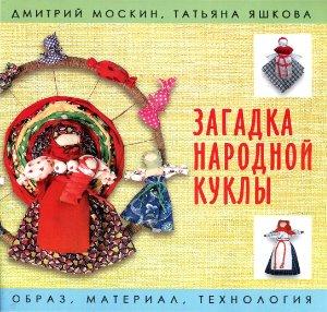 Москин Д., Яшкова Т. Загадка народной куклы. Образ, материал, технология