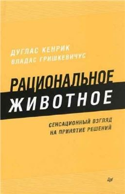 Кенрик Дуглас, Гришкевичус Владас. Рациональное животное. Сенсационный взгляд на принятие решений